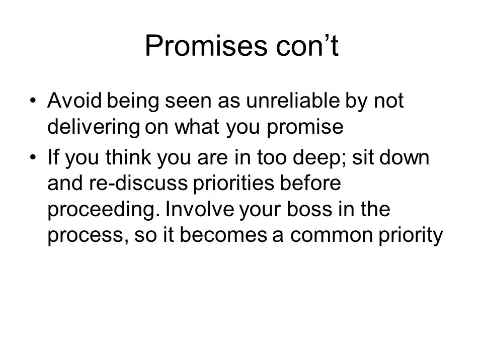 Promises cont Avoid being seen as unreliable by not delivering on what you promise If you think you are in too deep; sit down and re-discuss priorities before proceeding.