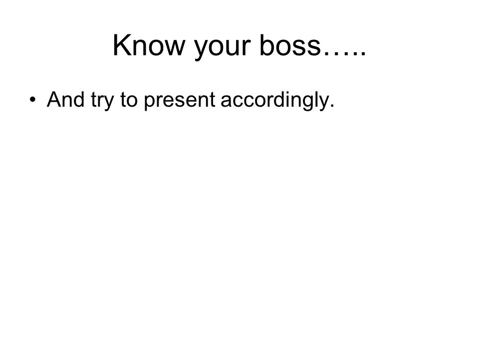 Know your boss….. And try to present accordingly.