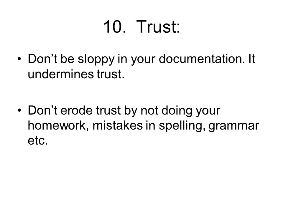 10. Trust: Dont be sloppy in your documentation. It undermines trust.
