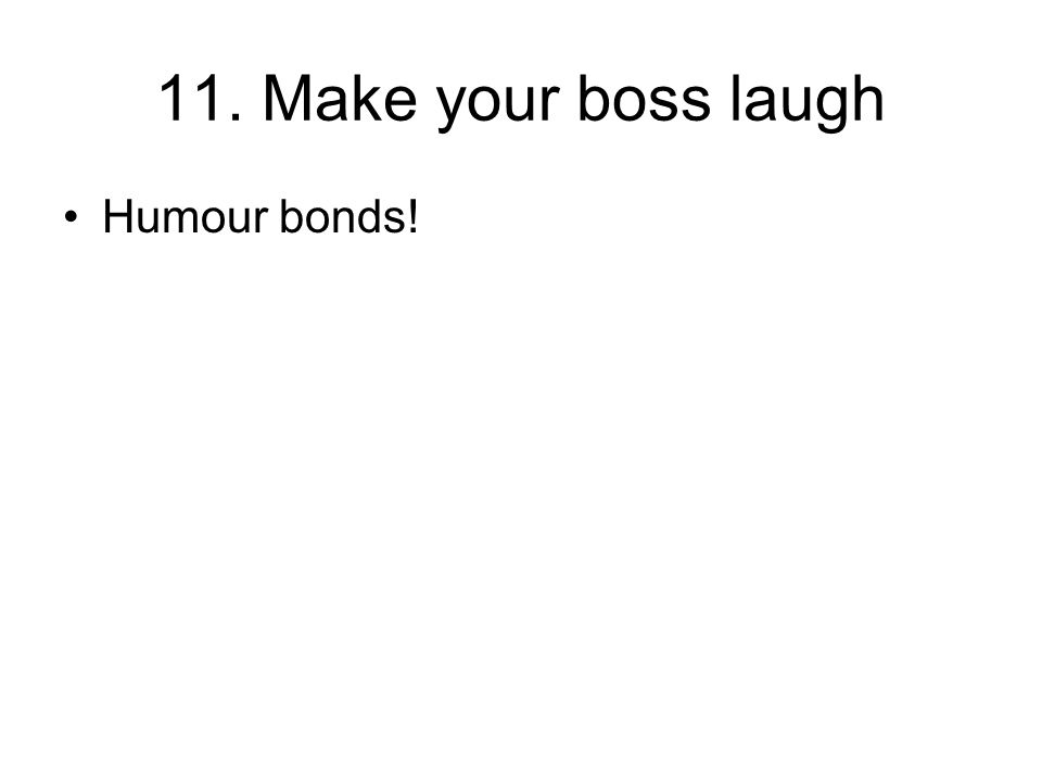 11. Make your boss laugh Humour bonds!