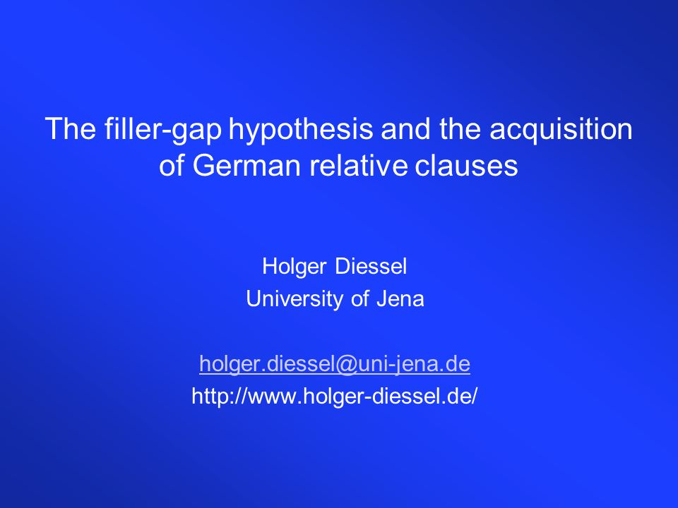 The filler-gap hypothesis and the acquisition of German relative clauses Holger Diessel University of Jena holger.diessel@uni-jena.de http://www.holger-diessel.de/