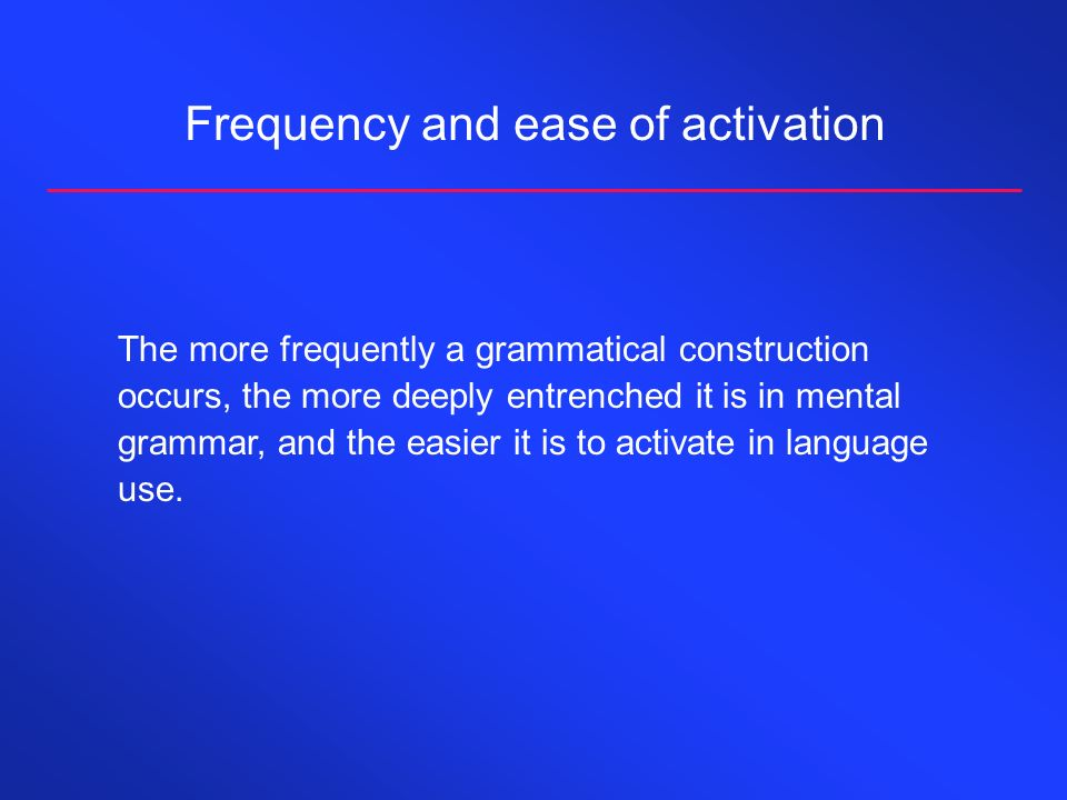 Frequency and ease of activation The more frequently a grammatical construction occurs, the more deeply entrenched it is in mental grammar, and the easier it is to activate in language use.