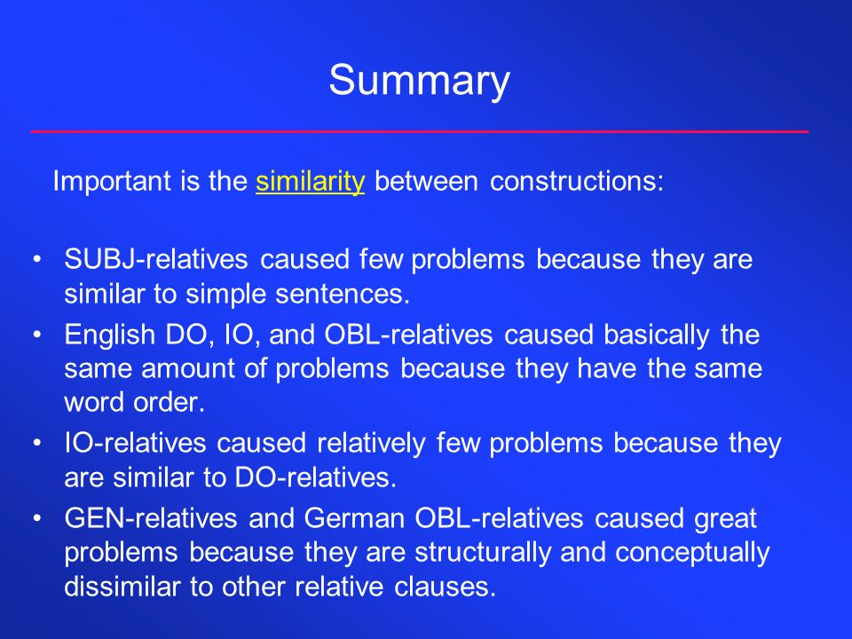Summary Important is the similarity between constructions: SUBJ-relatives caused few problems because they are similar to simple sentences.