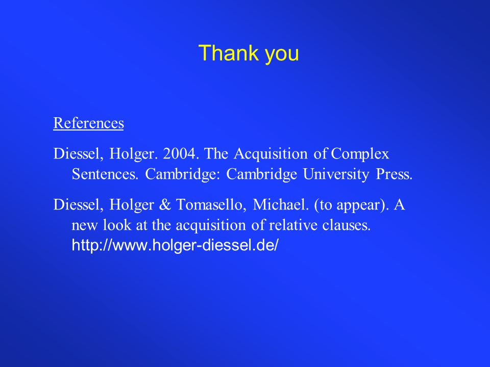 Thank you References Diessel, Holger. 2004. The Acquisition of Complex Sentences.