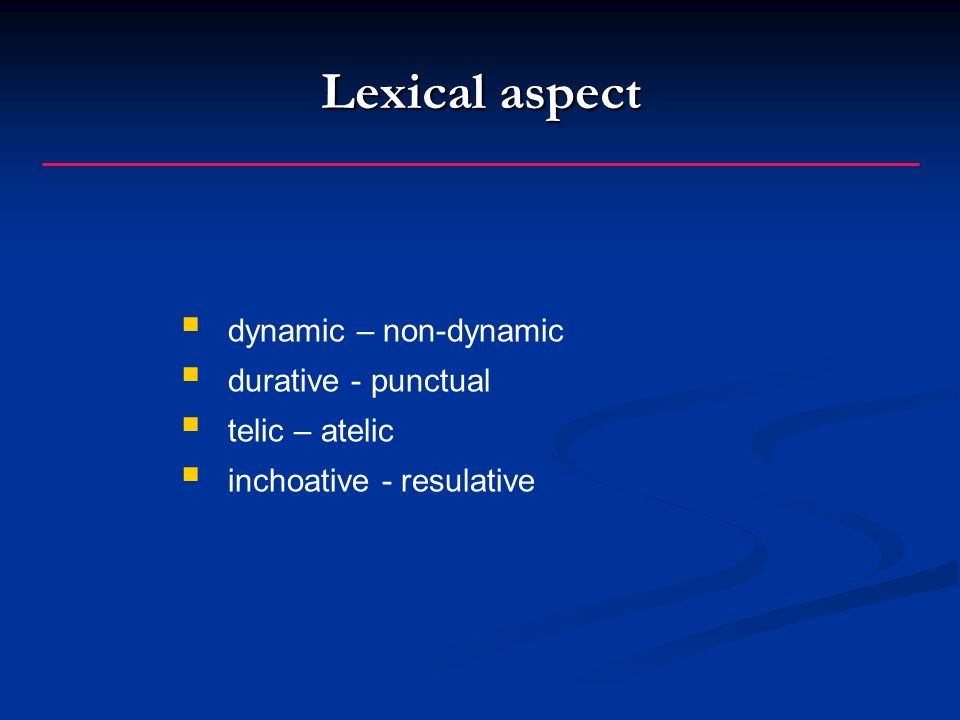 Lexical aspect dynamic – non-dynamic durative - punctual telic – atelic inchoative - resulative