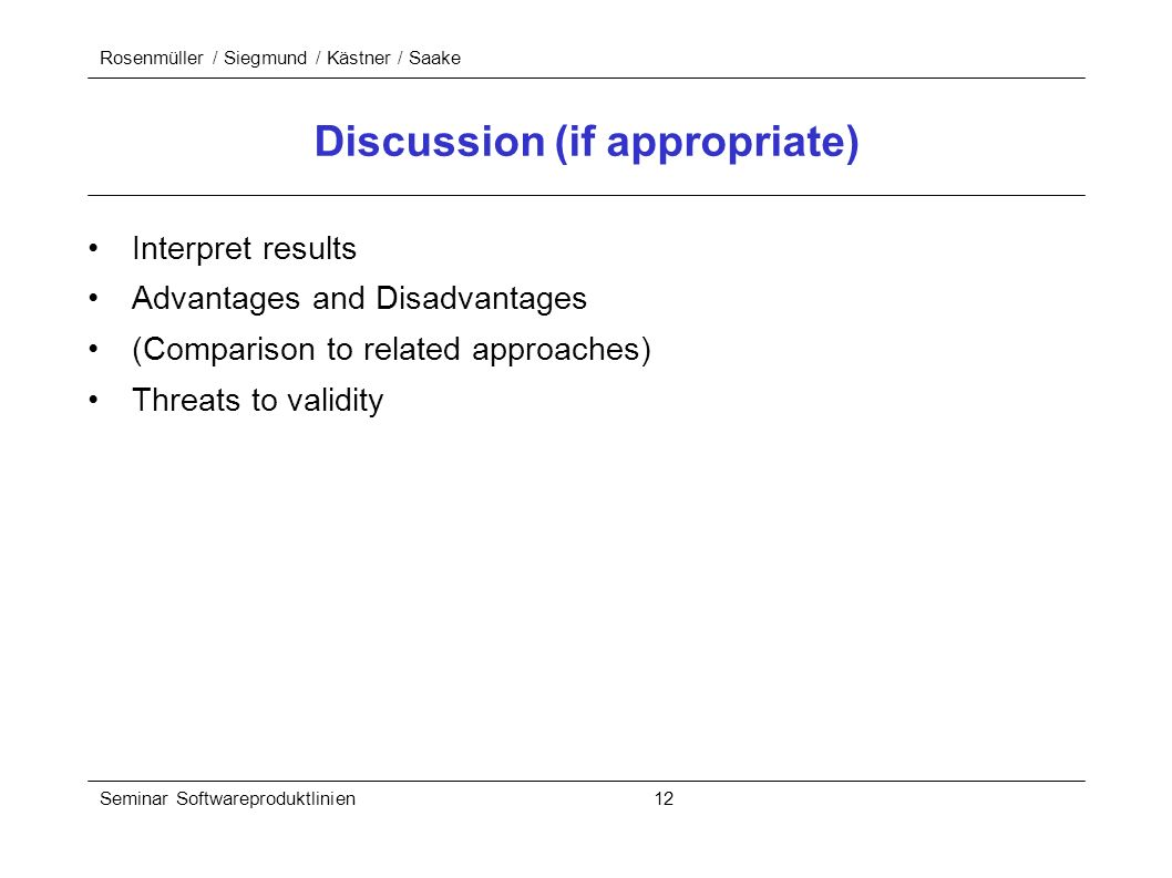 Rosenmüller / Siegmund / Kästner / Saake Seminar Softwareproduktlinien 12 Discussion (if appropriate) Interpret results Advantages and Disadvantages (Comparison to related approaches) Threats to validity