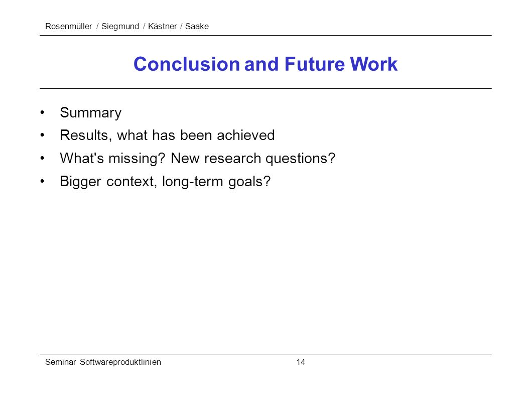 Rosenmüller / Siegmund / Kästner / Saake Seminar Softwareproduktlinien 14 Conclusion and Future Work Summary Results, what has been achieved What s missing.