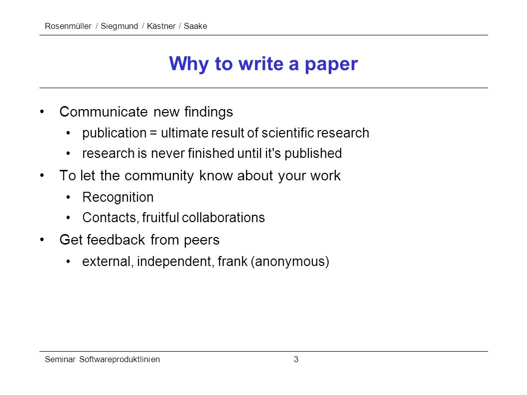 Rosenmüller / Siegmund / Kästner / Saake Seminar Softwareproduktlinien 3 Why to write a paper Communicate new findings publication = ultimate result of scientific research research is never finished until it s published To let the community know about your work Recognition Contacts, fruitful collaborations Get feedback from peers external, independent, frank (anonymous)