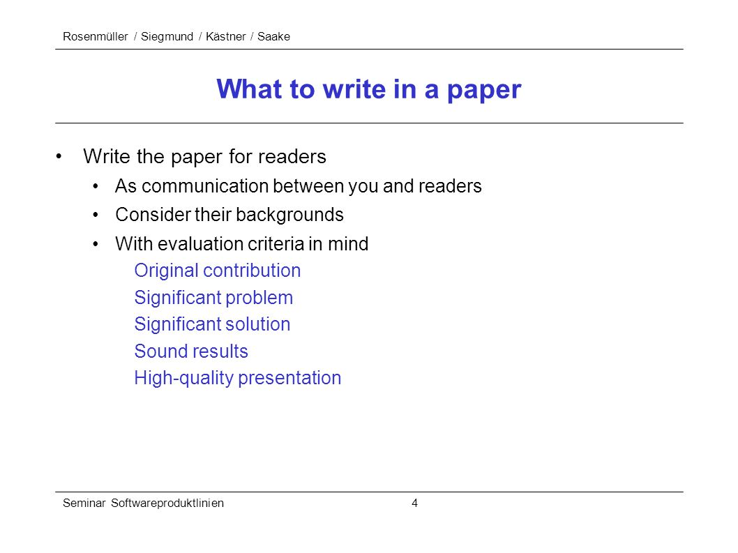 Rosenmüller / Siegmund / Kästner / Saake Seminar Softwareproduktlinien 4 What to write in a paper Write the paper for readers As communication between you and readers Consider their backgrounds With evaluation criteria in mind Original contribution Significant problem Significant solution Sound results High-quality presentation