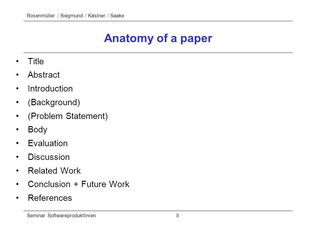 Rosenmüller / Siegmund / Kästner / Saake Seminar Softwareproduktlinien 5 Anatomy of a paper Title Abstract Introduction (Background) (Problem Statement) Body Evaluation Discussion Related Work Conclusion + Future Work References