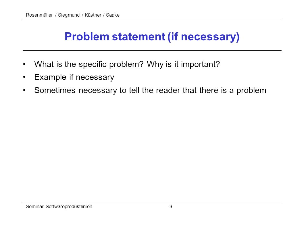 Rosenmüller / Siegmund / Kästner / Saake Seminar Softwareproduktlinien 9 Problem statement (if necessary) What is the specific problem.
