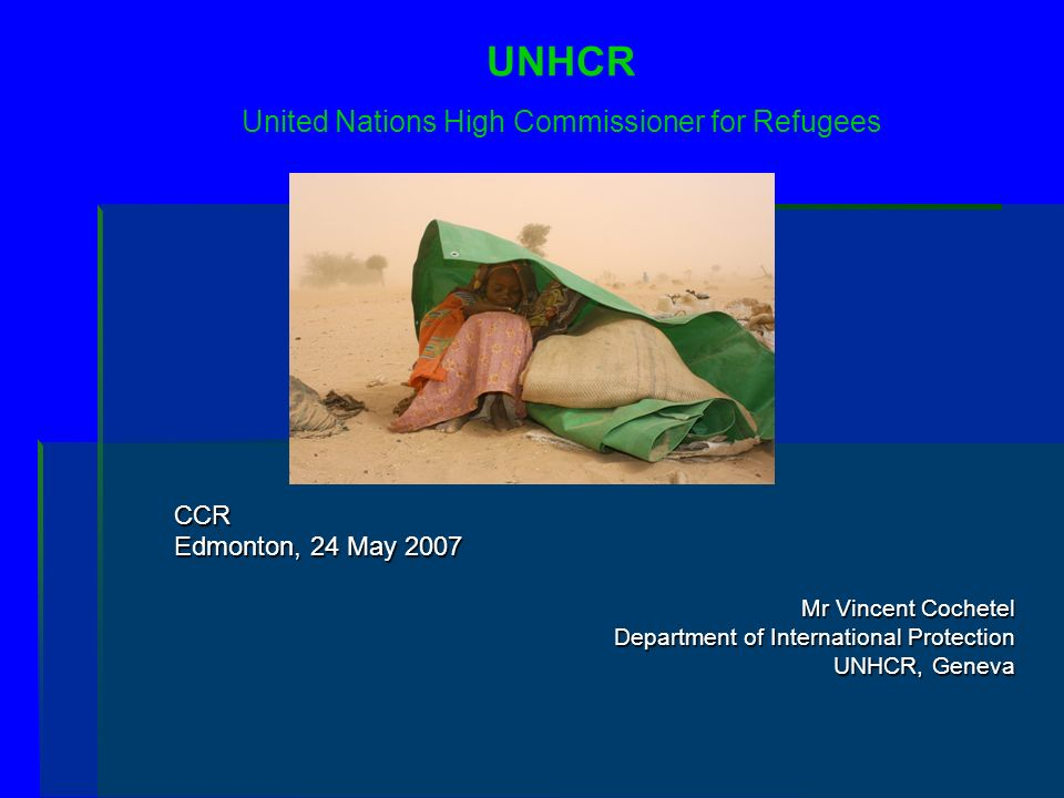 CCR Edmonton, 24 May 2007 Mr Vincent Cochetel Department of International Protection UNHCR, Geneva UNHCR United Nations High Commissioner for Refugees