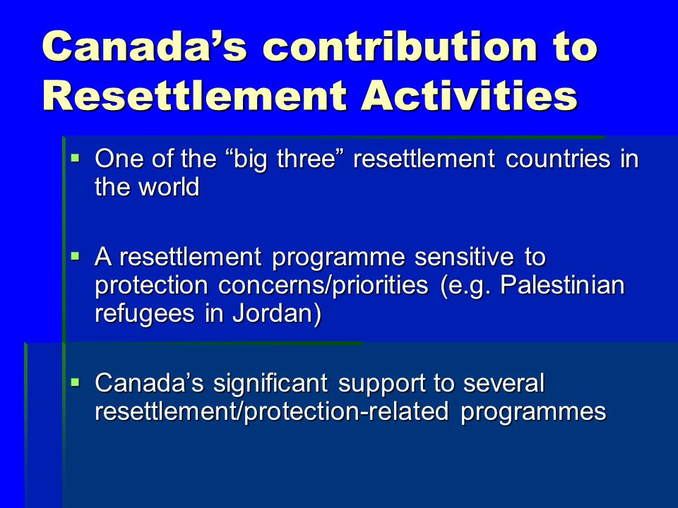 Canadas contribution to Resettlement Activities One of the big three resettlement countries in the world One of the big three resettlement countries in the world A resettlement programme sensitive to protection concerns/priorities (e.g.