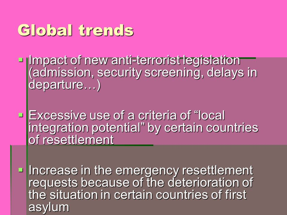 Global trends Impact of new anti-terrorist legislation (admission, security screening, delays in departure…) Impact of new anti-terrorist legislation (admission, security screening, delays in departure…) Excessive use of a criteria of local integration potential by certain countries of resettlement Excessive use of a criteria of local integration potential by certain countries of resettlement Increase in the emergency resettlement requests because of the deterioration of the situation in certain countries of first asylum Increase in the emergency resettlement requests because of the deterioration of the situation in certain countries of first asylum