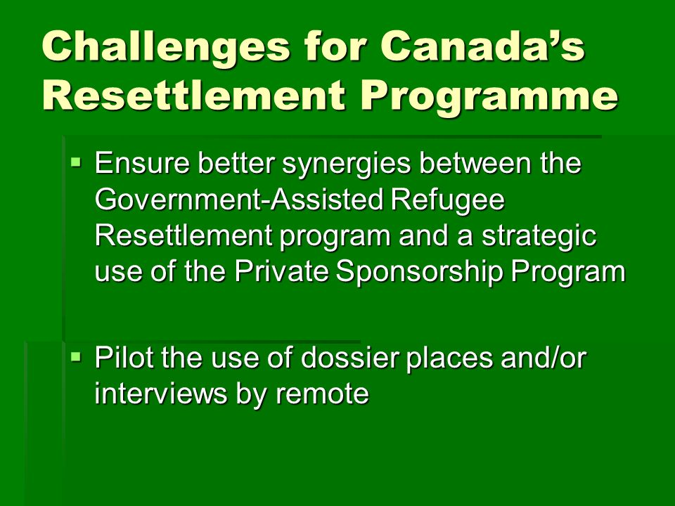 Challenges for Canadas Resettlement Programme Ensure better synergies between the Government-Assisted Refugee Resettlement program and a strategic use of the Private Sponsorship Program Ensure better synergies between the Government-Assisted Refugee Resettlement program and a strategic use of the Private Sponsorship Program Pilot the use of dossier places and/or interviews by remote Pilot the use of dossier places and/or interviews by remote
