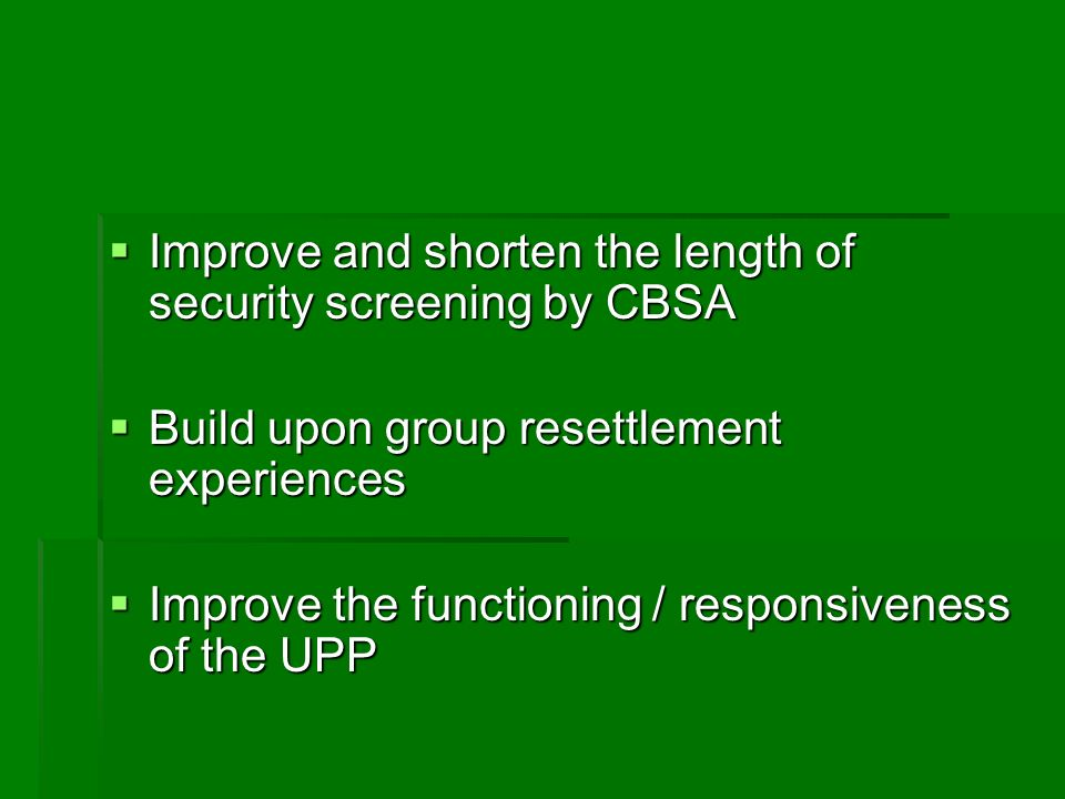 Improve and shorten the length of security screening by CBSA Improve and shorten the length of security screening by CBSA Build upon group resettlement experiences Build upon group resettlement experiences Improve the functioning / responsiveness of the UPP Improve the functioning / responsiveness of the UPP