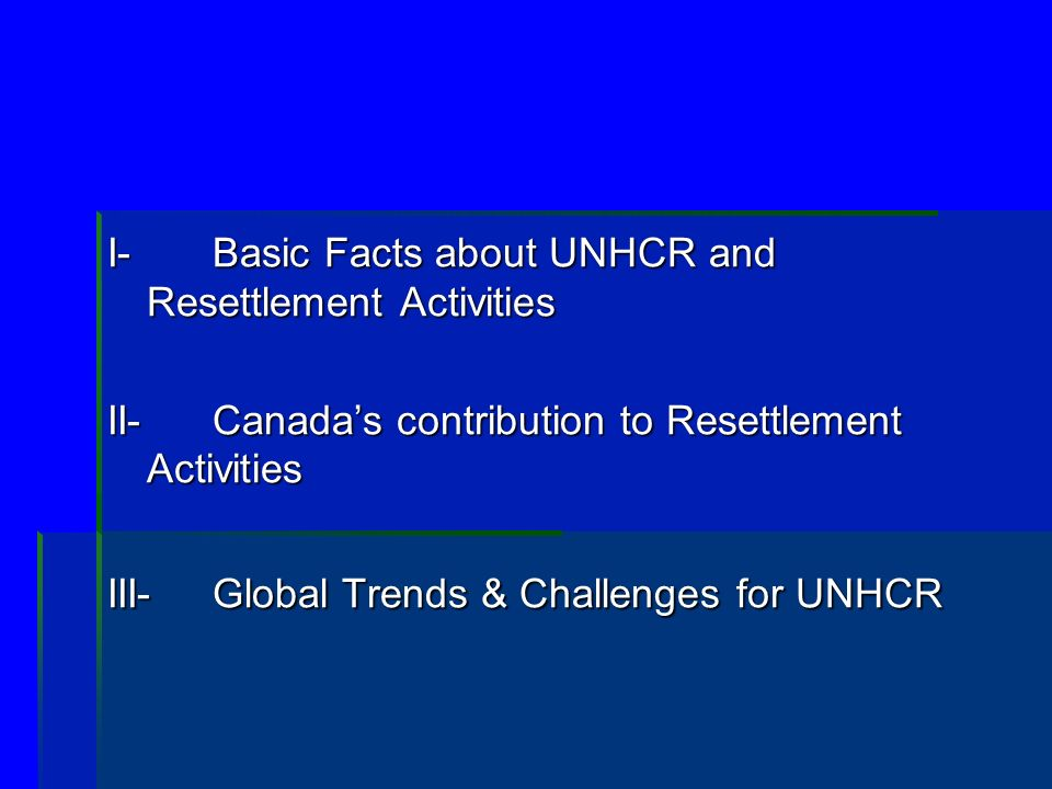 I- Basic Facts about UNHCR and Resettlement Activities II-Canadas contribution to Resettlement Activities III-Global Trends & Challenges for UNHCR