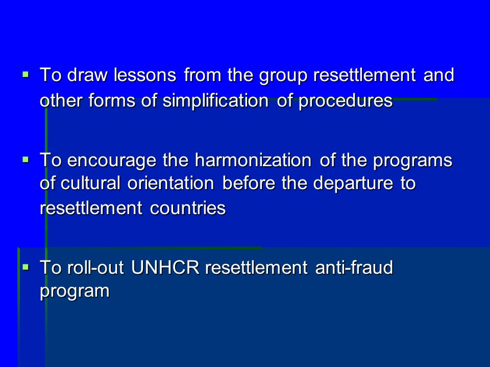 To draw lessons from the group resettlement and other forms of simplification of procedures To draw lessons from the group resettlement and other forms of simplification of procedures To encourage the harmonization of the programs of cultural orientation before the departure to resettlement countries To encourage the harmonization of the programs of cultural orientation before the departure to resettlement countries To roll-out UNHCR resettlement anti-fraud program To roll-out UNHCR resettlement anti-fraud program