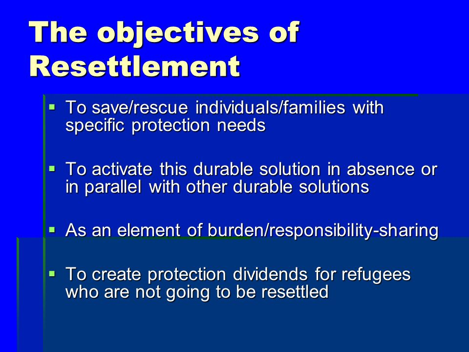 The objectives of Resettlement To save/rescue individuals/families with specific protection needs To save/rescue individuals/families with specific protection needs To activate this durable solution in absence or in parallel with other durable solutions To activate this durable solution in absence or in parallel with other durable solutions As an element of burden/responsibility-sharing As an element of burden/responsibility-sharing To create protection dividends for refugees who are not going to be resettled To create protection dividends for refugees who are not going to be resettled