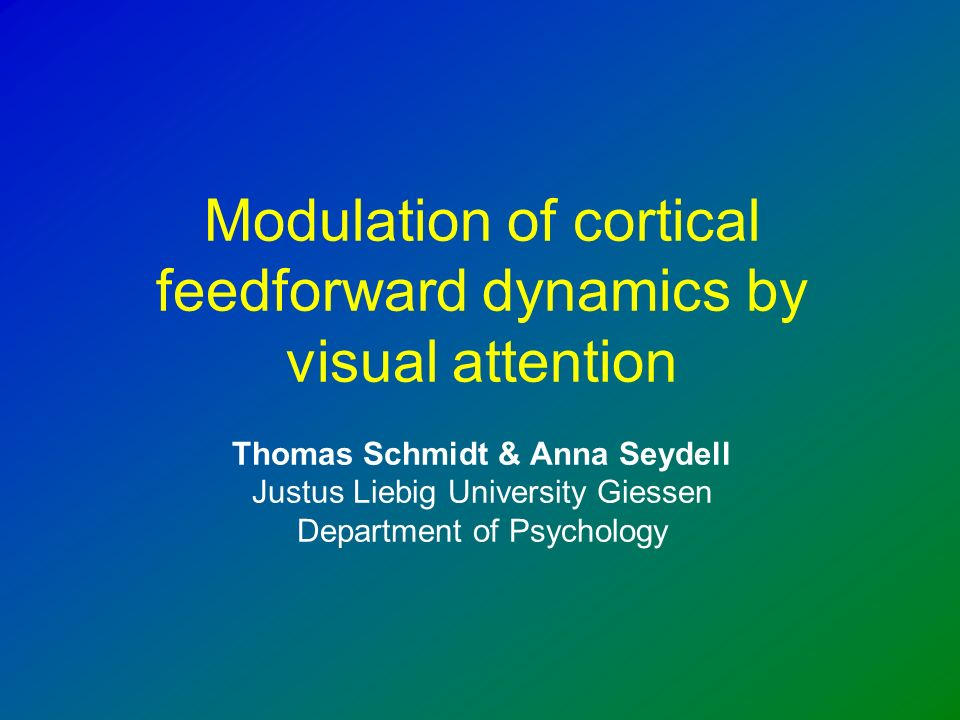 Modulation of cortical feedforward dynamics by visual attention Thomas Schmidt & Anna Seydell Justus Liebig University Giessen Department of Psychology