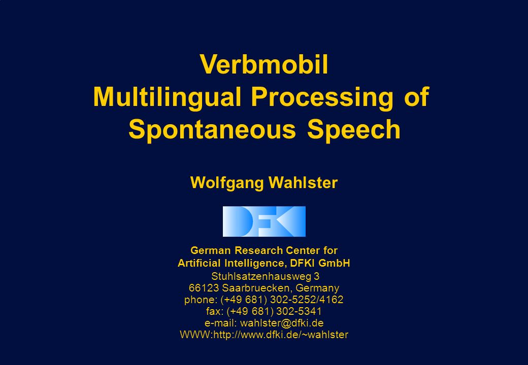 Wolfgang Wahlster German Research Center for Artificial Intelligence, DFKI GmbH Stuhlsatzenhausweg 3 66123 Saarbruecken, Germany phone: (+49 681) 302-5252/4162 fax: (+49 681) 302-5341 e-mail: wahlster@dfki.de WWW:http://www.dfki.de/~wahlster Verbmobil Multilingual Processing of Spontaneous Speech