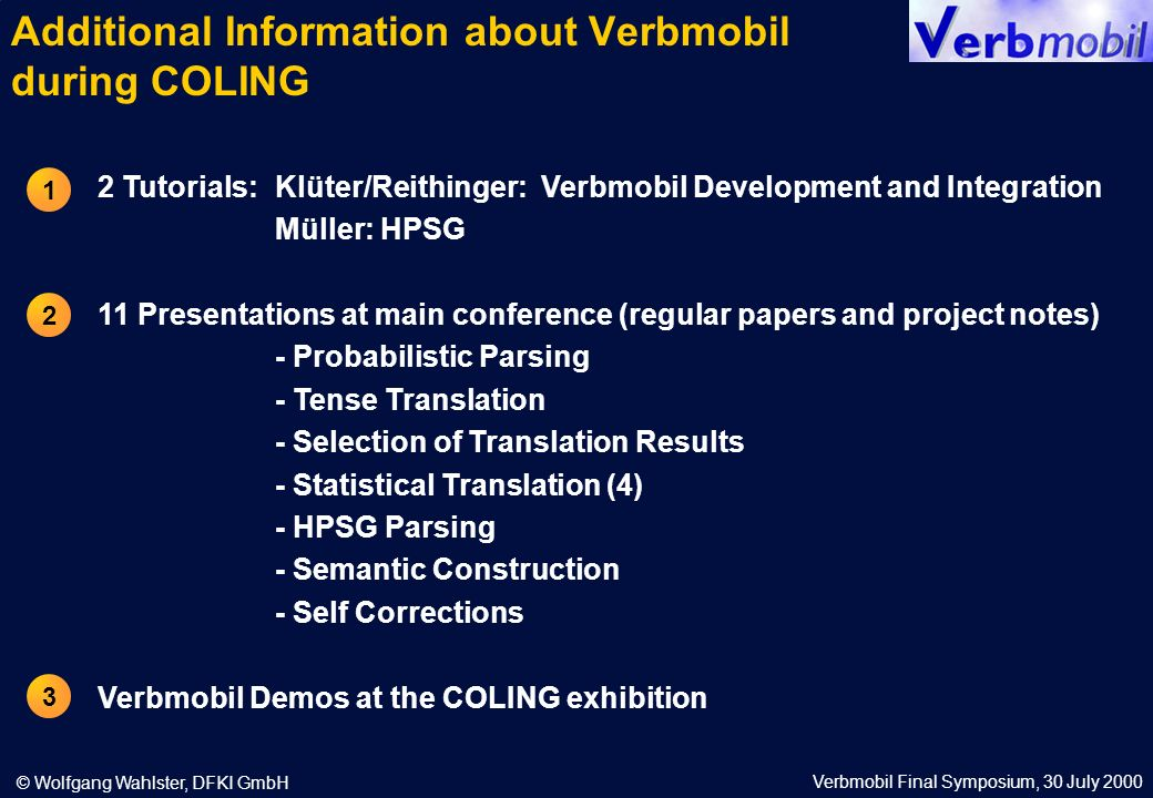 Verbmobil Final Symposium, 30 July 2000 © Wolfgang Wahlster, DFKI GmbH Additional Information about Verbmobil during COLING 2 Tutorials: Klüter/Reithinger: Verbmobil Development and Integration Müller: HPSG 11 Presentations at main conference (regular papers and project notes) - Probabilistic Parsing - Tense Translation - Selection of Translation Results - Statistical Translation (4) - HPSG Parsing - Semantic Construction - Self Corrections Verbmobil Demos at the COLING exhibition 1 2 3