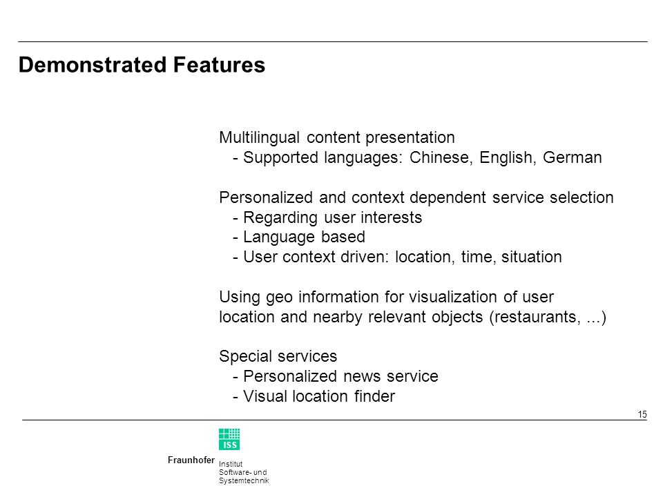 Institut Software- und Systemtechnik Fraunhofer ISS T 15 Demonstrated Features Multilingual content presentation - Supported languages: Chinese, English, German Personalized and context dependent service selection - Regarding user interests - Language based - User context driven: location, time, situation Using geo information for visualization of user location and nearby relevant objects (restaurants,...) Special services - Personalized news service - Visual location finder