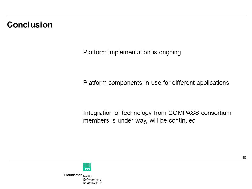 Institut Software- und Systemtechnik Fraunhofer ISS T 16 Conclusion Platform implementation is ongoing Platform components in use for different applications Integration of technology from COMPASS consortium members is under way, will be continued