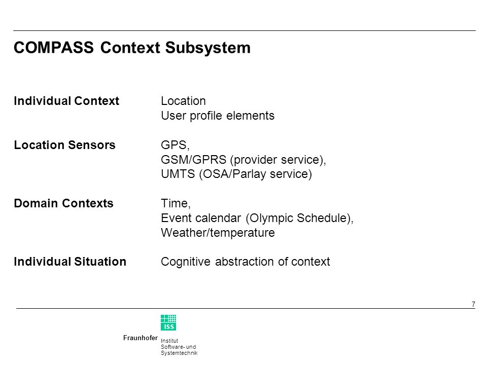 Institut Software- und Systemtechnik Fraunhofer ISS T 7 Individual ContextLocation User profile elements Location SensorsGPS, GSM/GPRS (provider service), UMTS (OSA/Parlay service) Domain Contexts Time, Event calendar (Olympic Schedule), Weather/temperature Individual Situation Cognitive abstraction of context COMPASS Context Subsystem