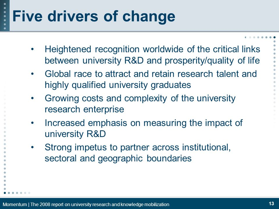 Momentum | The 2008 report on university research and knowledge mobilization 13 Five drivers of change Heightened recognition worldwide of the critical links between university R&D and prosperity/quality of life Global race to attract and retain research talent and highly qualified university graduates Growing costs and complexity of the university research enterprise Increased emphasis on measuring the impact of university R&D Strong impetus to partner across institutional, sectoral and geographic boundaries