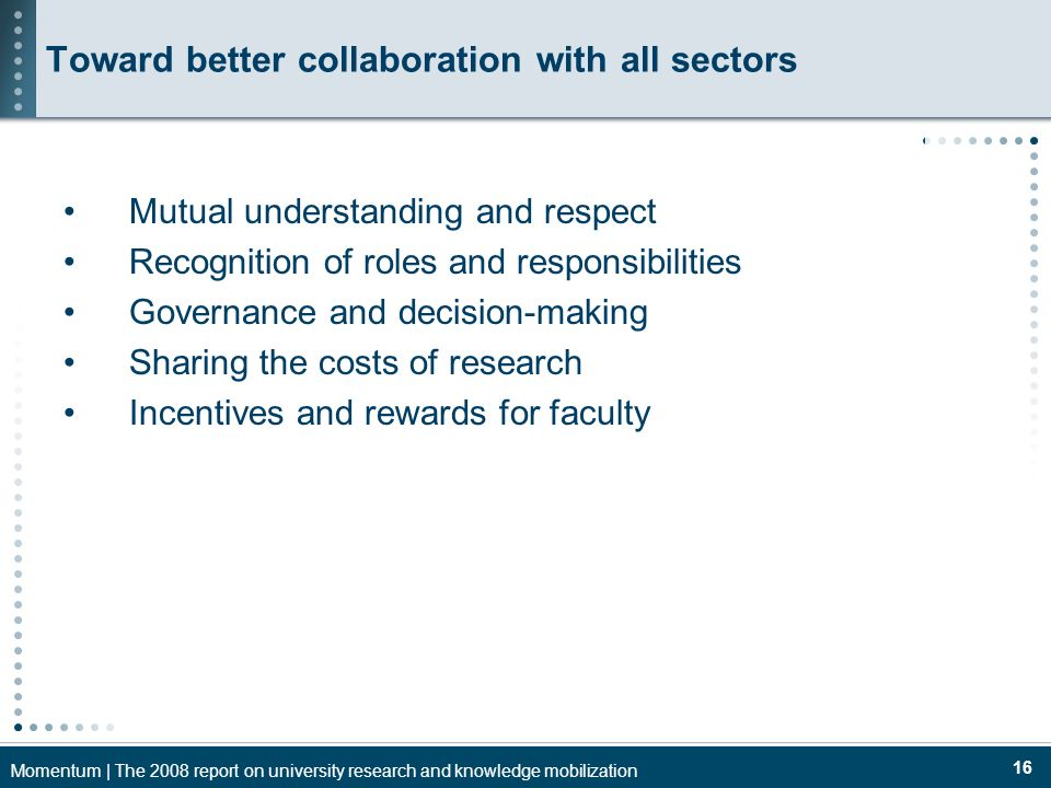 Momentum | The 2008 report on university research and knowledge mobilization 16 Toward better collaboration with all sectors Mutual understanding and respect Recognition of roles and responsibilities Governance and decision-making Sharing the costs of research Incentives and rewards for faculty