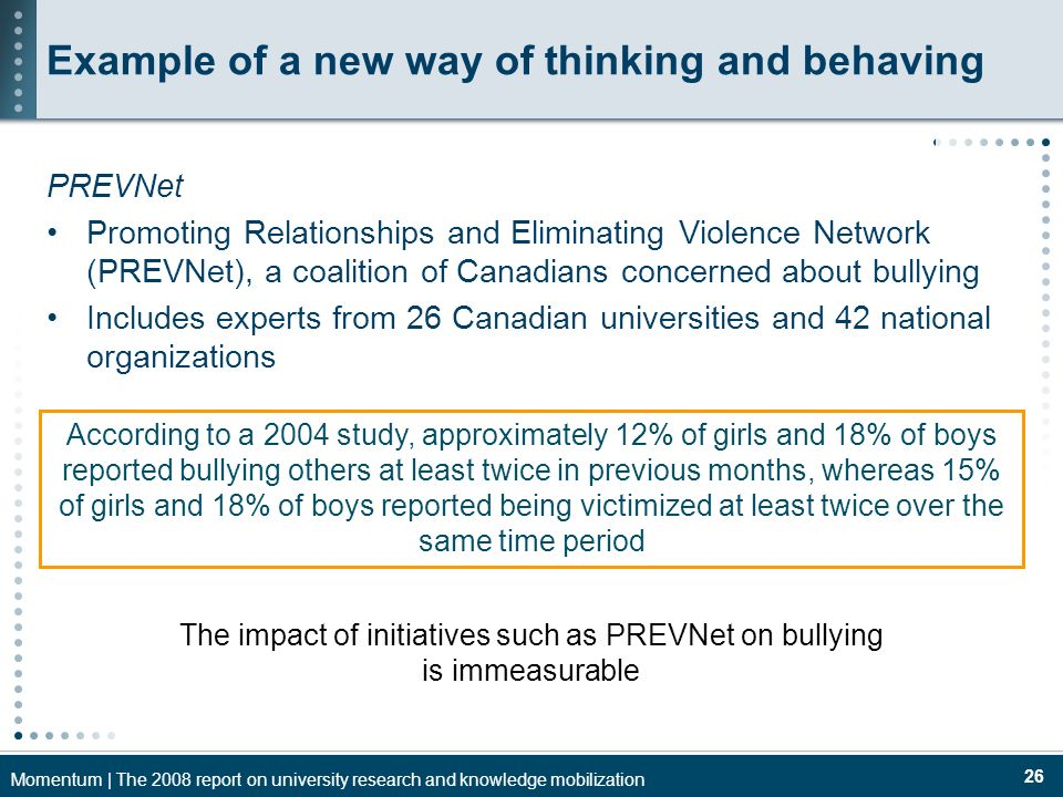 Momentum | The 2008 report on university research and knowledge mobilization 26 Example of a new way of thinking and behaving PREVNet Promoting Relationships and Eliminating Violence Network (PREVNet), a coalition of Canadians concerned about bullying Includes experts from 26 Canadian universities and 42 national organizations According to a 2004 study, approximately 12% of girls and 18% of boys reported bullying others at least twice in previous months, whereas 15% of girls and 18% of boys reported being victimized at least twice over the same time period The impact of initiatives such as PREVNet on bullying is immeasurable