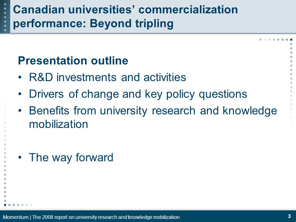 Momentum | The 2008 report on university research and knowledge mobilization 3 Canadian universities commercialization performance: Beyond tripling Presentation outline R&D investments and activities Drivers of change and key policy questions Benefits from university research and knowledge mobilization The way forward