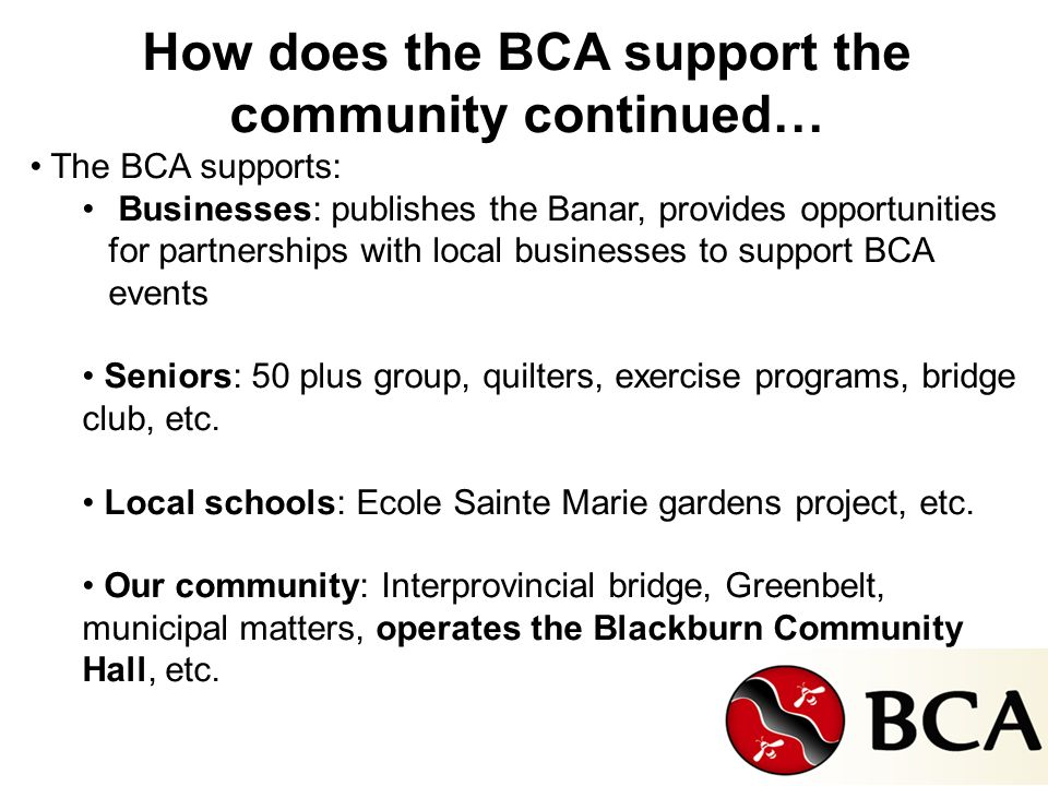 How does the BCA support the community continued… The BCA supports: Businesses: publishes the Banar, provides opportunities for partnerships with local businesses to support BCA events Seniors: 50 plus group, quilters, exercise programs, bridge club, etc.
