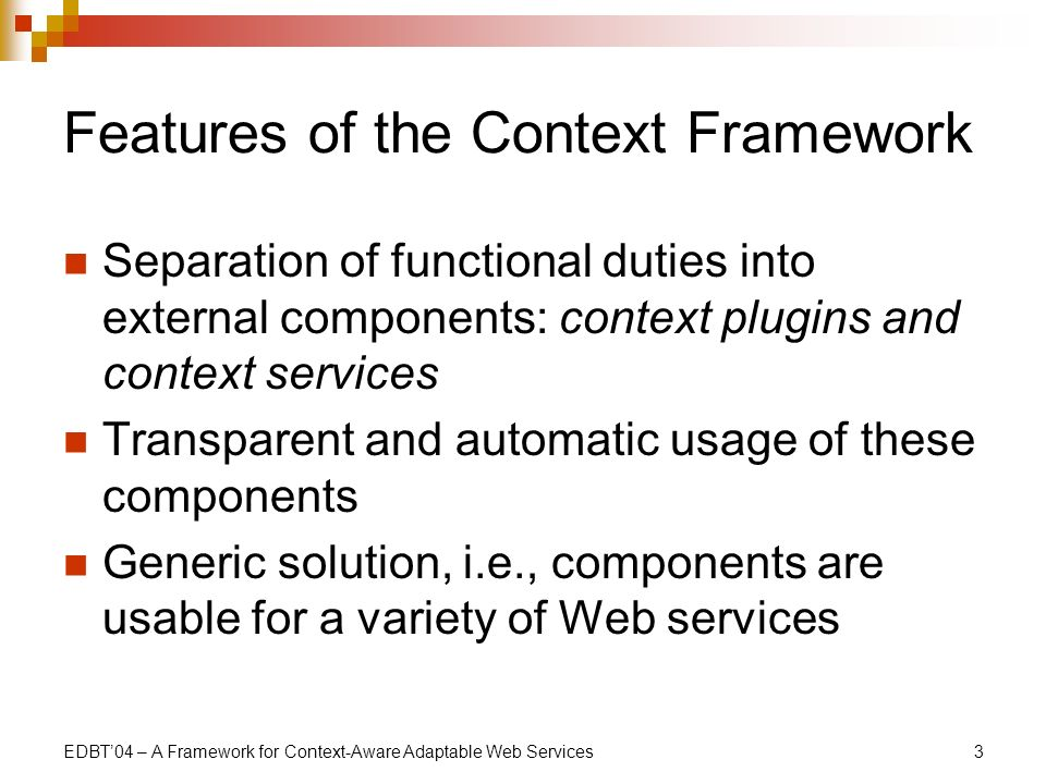 EDBT04 – A Framework for Context-Aware Adaptable Web Services3 Features of the Context Framework Separation of functional duties into external components: context plugins and context services Transparent and automatic usage of these components Generic solution, i.e., components are usable for a variety of Web services