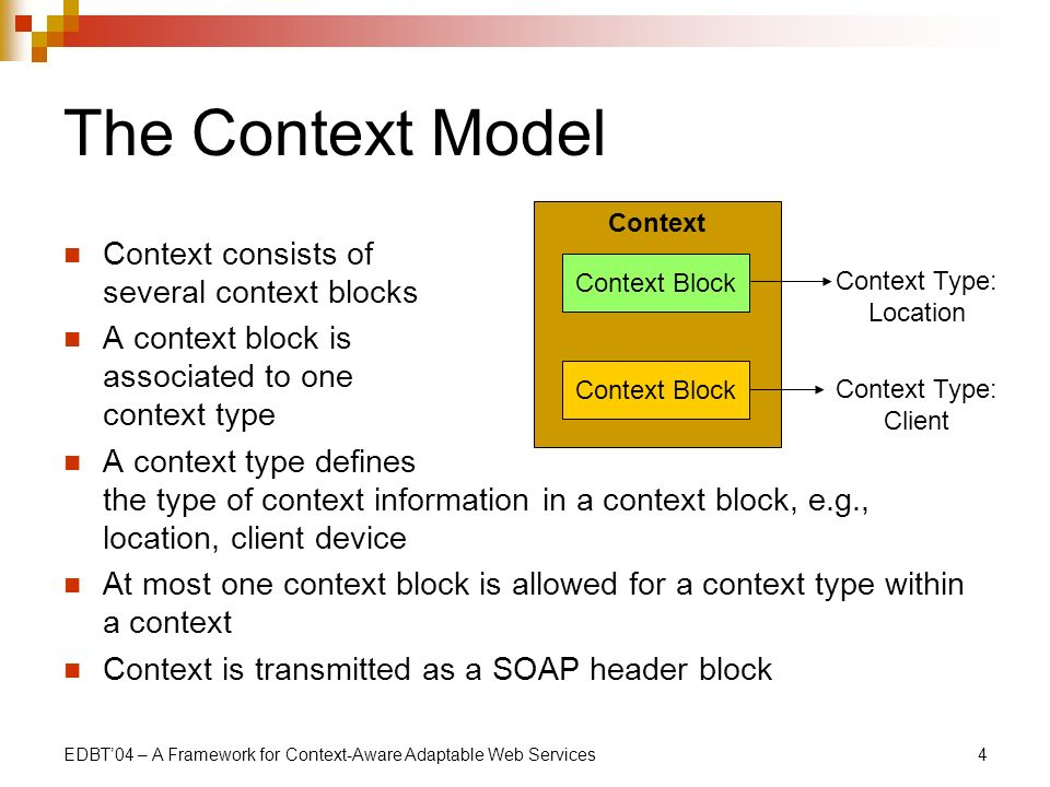 EDBT04 – A Framework for Context-Aware Adaptable Web Services4 The Context Model Context consists of several context blocks A context block is associated to one context type A context type defines the type of context information in a context block, e.g., location, client device At most one context block is allowed for a context type within a context Context is transmitted as a SOAP header block Context Context Block Context Type: Location Context Type: Client