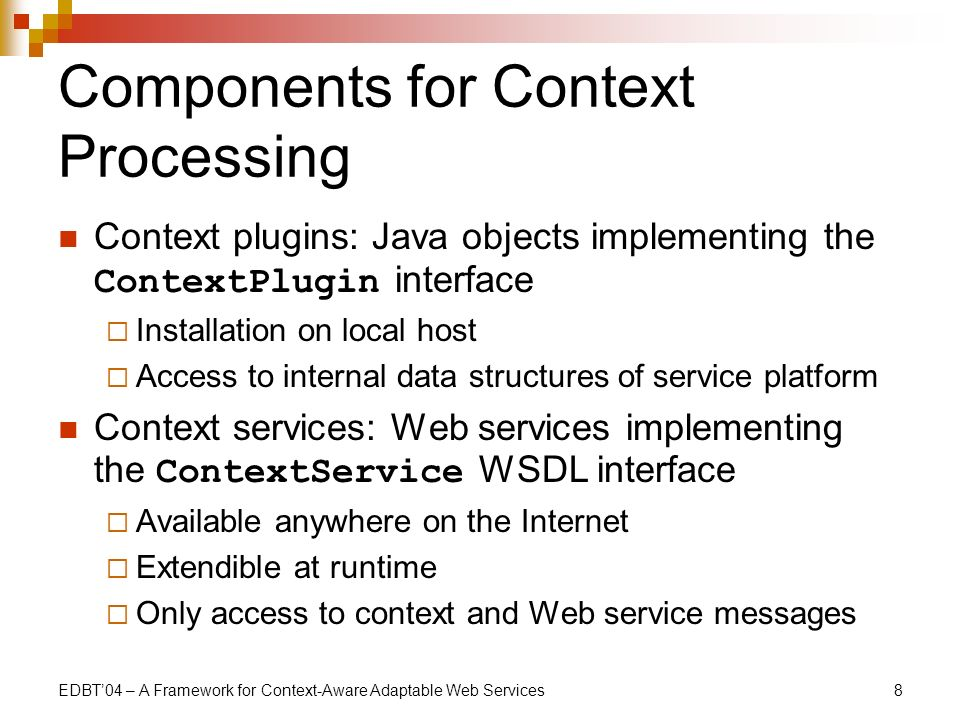 EDBT04 – A Framework for Context-Aware Adaptable Web Services8 Components for Context Processing Context plugins: Java objects implementing the ContextPlugin interface Installation on local host Access to internal data structures of service platform Context services: Web services implementing the ContextService WSDL interface Available anywhere on the Internet Extendible at runtime Only access to context and Web service messages