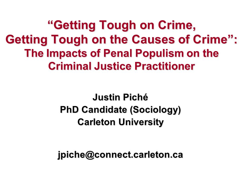 Getting Tough on Crime, Getting Tough on the Causes of Crime: The Impacts of Penal Populism on the Criminal Justice Practitioner Justin Piché PhD Candidate (Sociology) Carleton University