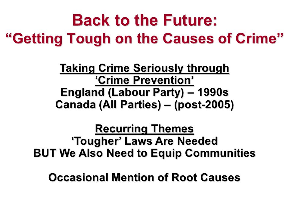 Back to the Future: Getting Tough on the Causes of Crime Taking Crime Seriously through Crime Prevention England (Labour Party) – 1990s Canada (All Parties) – (post-2005) Recurring Themes Tougher Laws Are Needed BUT We Also Need to Equip Communities Occasional Mention of Root Causes