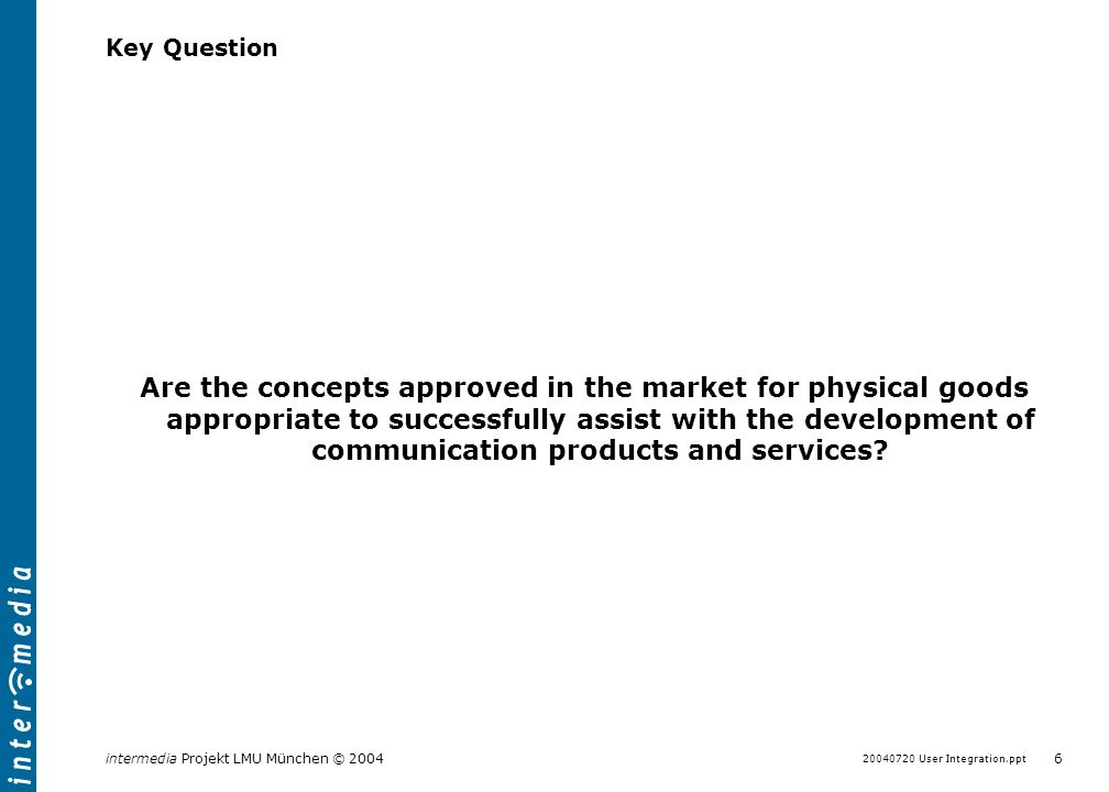 User Integration.ppt 5 intermedia Projekt LMU München © 2004 Innovation Management in Services In contrast to the development of physical goods, service innovation seems not to have strong backing of methods and proven concepts Market for physical goods fully developed und advanced conceptual approaches of Innovation management Factors for success empirical researched Well usable in practice Innovative approaches of user integration exist in form of the Lead User concept and User Toolkit Markets for immaterial Goods Hardly any mature conceptional model for services Partly empirical dubiously if innovation is performed systematically Not clear whether user integration / participation is relevant or not