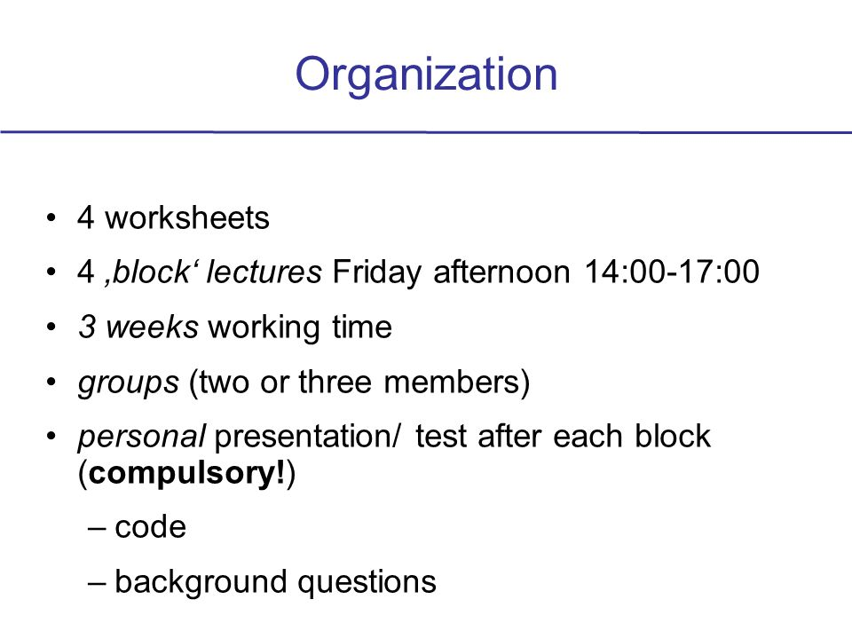 Organization 4 worksheets 4 block lectures Friday afternoon 14:00-17:00 3 weeks working time groups (two or three members) personal presentation/ test after each block (compulsory!) –code –background questions
