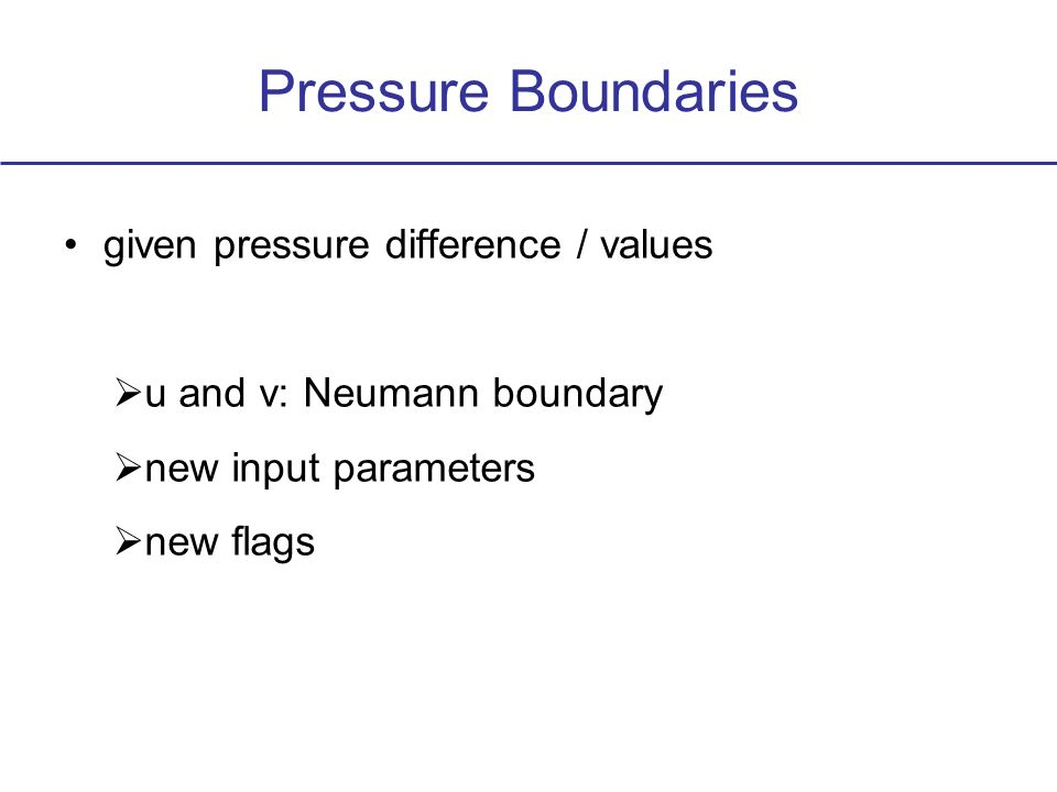 Pressure Boundaries given pressure difference / values u and v: Neumann boundary new input parameters new flags