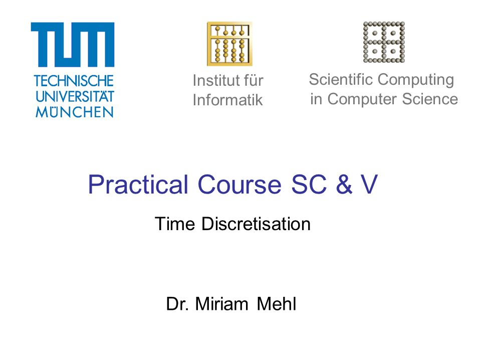 Institut für Informatik Scientific Computing in Computer Science Practical Course SC & V Time Discretisation Dr.