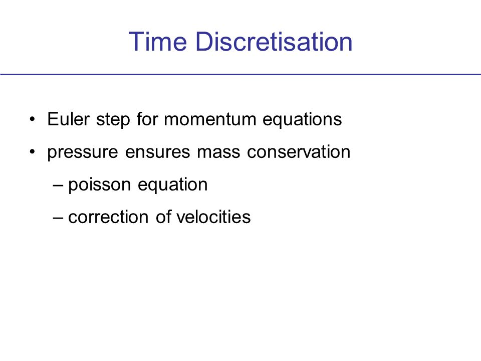 Time Discretisation Euler step for momentum equations pressure ensures mass conservation –poisson equation –correction of velocities