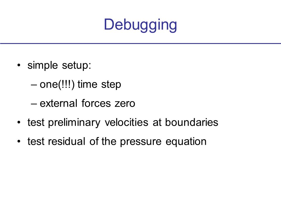 Debugging simple setup: –one(!!!) time step –external forces zero test preliminary velocities at boundaries test residual of the pressure equation