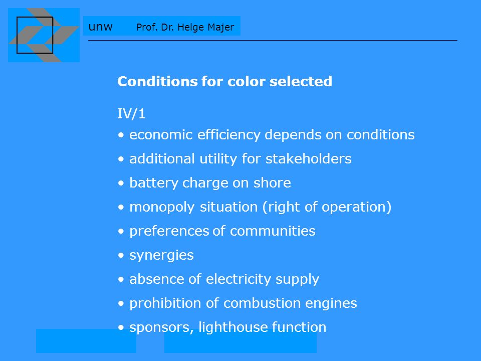 Conditions for color selected IV/1 economic efficiency depends on conditions additional utility for stakeholders battery charge on shore monopoly situation (right of operation) preferences of communities synergies absence of electricity supply prohibition of combustion engines sponsors, lighthouse function