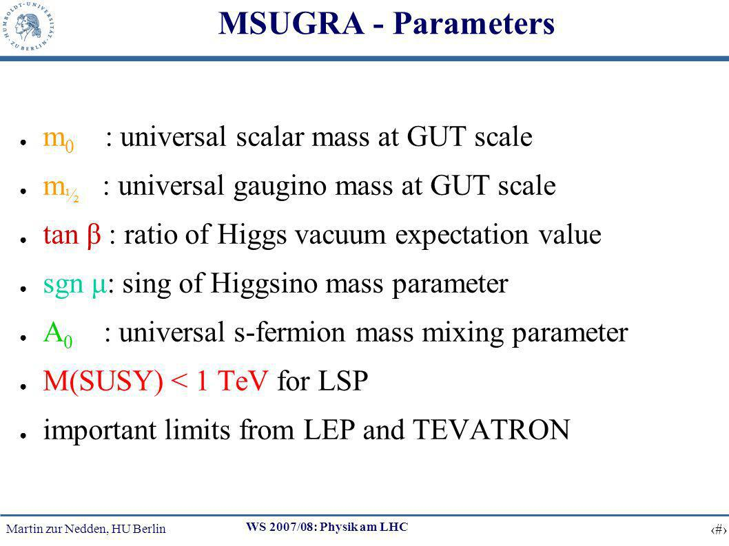Martin zur Nedden, HU Berlin 15 WS 2007/08: Physik am LHC MSUGRA - Parameters m 0 : universal scalar mass at GUT scale m ½ : universal gaugino mass at GUT scale tan β : ratio of Higgs vacuum expectation value sgn μ: sing of Higgsino mass parameter A 0 : universal s-fermion mass mixing parameter M(SUSY) < 1 TeV for LSP important limits from LEP and TEVATRON