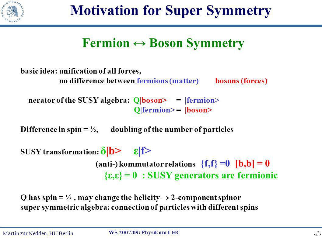 Martin zur Nedden, HU Berlin 5 WS 2007/08: Physik am LHC Motivation for Super Symmetry Fermion Boson Symmetry basic idea: unification of all forces, no difference between fermions (matter) and bosons (forces) generator of the SUSY algebra: Q|boson> = |fermion> Q|fermion> = |boson> Difference in spin = ½, doubling of the number of particles SUSY transformation: δ|b> = ε|f> (anti-) kommutator relations {f,f} =0, [b,b] = 0, {ε,ε} = 0 : SUSY generators are fermionic Q has spin = ½, may change the helicity 2-component spinor super symmetric algebra: connection of particles with different spins