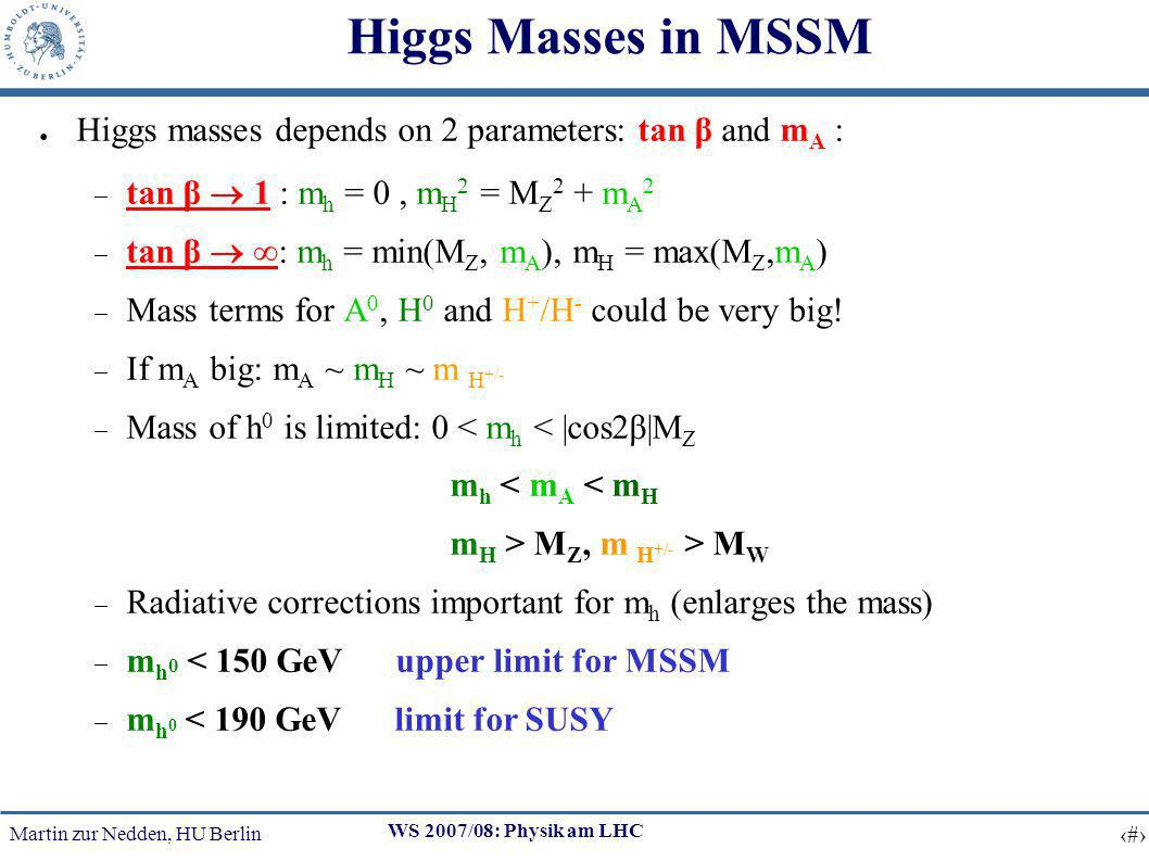 Martin zur Nedden, HU Berlin 9 WS 2007/08: Physik am LHC Higgs Masses in MSSM Higgs masses depends on 2 parameters: tan β and m A : tan β 1 : m h = 0, m H 2 = M Z 2 + m A 2 tan β : m h = min(M Z, m A ), m H = max(M Z,m A ) Mass terms for A 0, H 0 and H + /H - could be very big.