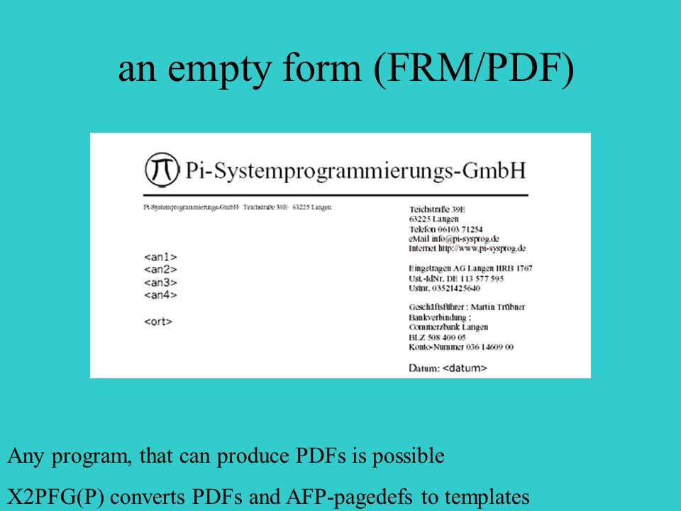 an empty form (FRM/PDF) Any program, that can produce PDFs is possible X2PFG(P) converts PDFs and AFP-pagedefs to templates